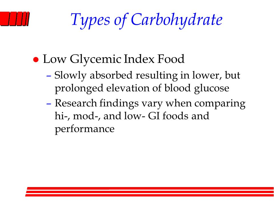 Types of Carbohydrate l Low Glycemic Index Food –Slowly absorbed resulting in lower, but prolonged elevation of blood glucose –Research findings vary when comparing hi-, mod-, and low- GI foods and performance