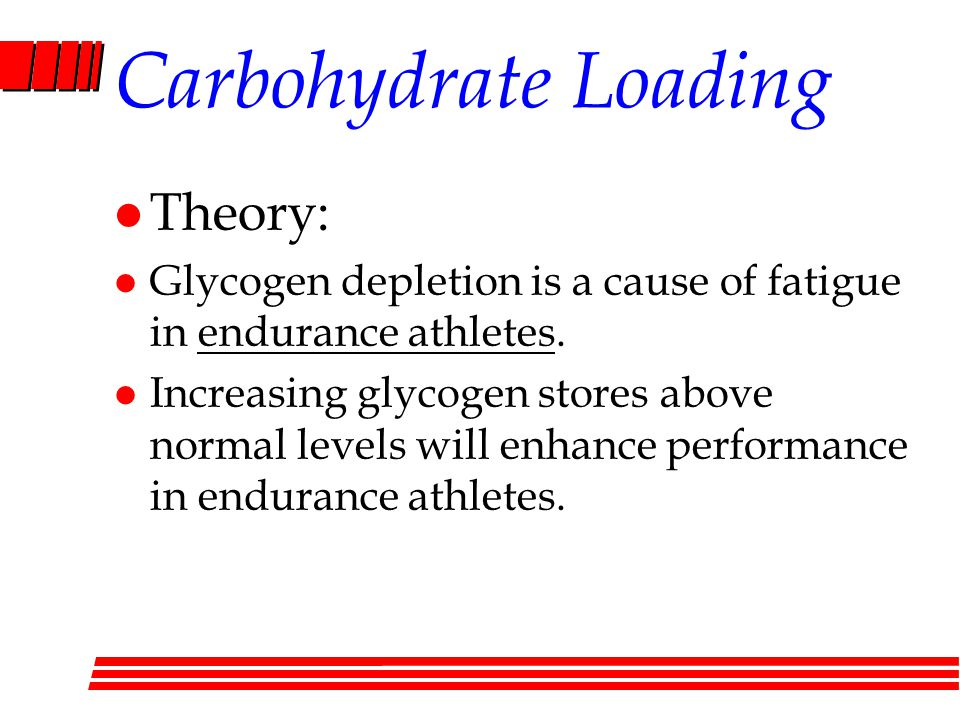 Carbohydrate Loading l Theory: l Glycogen depletion is a cause of fatigue in endurance athletes.