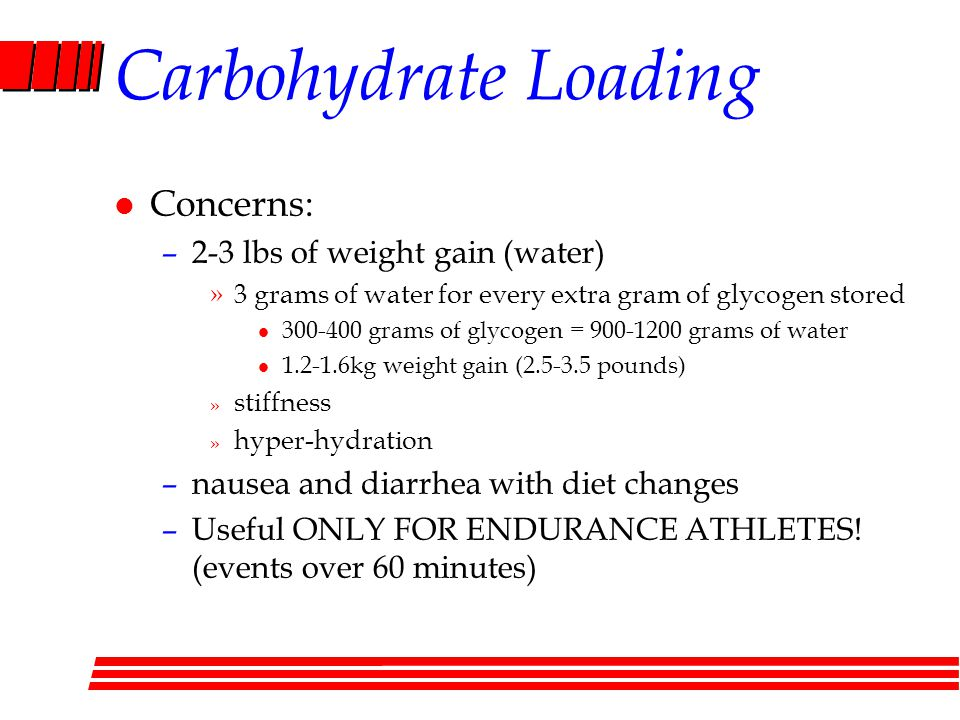 Carbohydrate Loading l Concerns: –2-3 lbs of weight gain (water) »3 grams of water for every extra gram of glycogen stored l grams of glycogen = grams of water l kg weight gain ( pounds) » stiffness » hyper-hydration –nausea and diarrhea with diet changes –Useful ONLY FOR ENDURANCE ATHLETES.