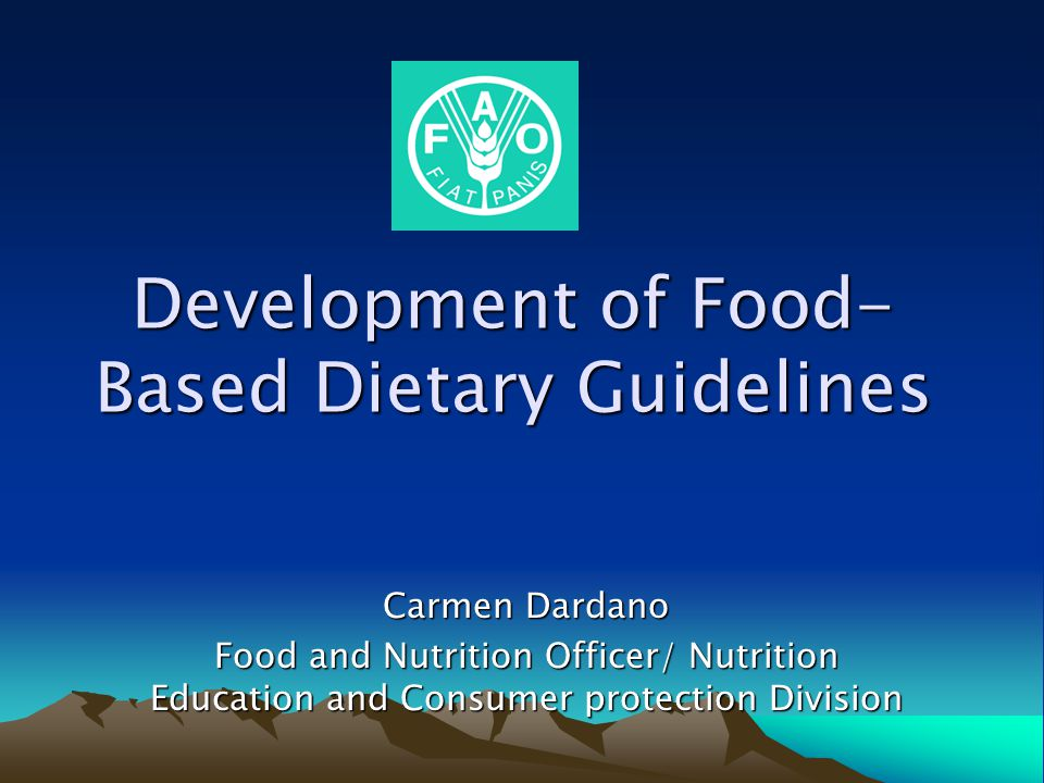 Development of Food- Based Dietary Guidelines Carmen Dardano Food and Nutrition Officer/ Nutrition Education and Consumer protection Division