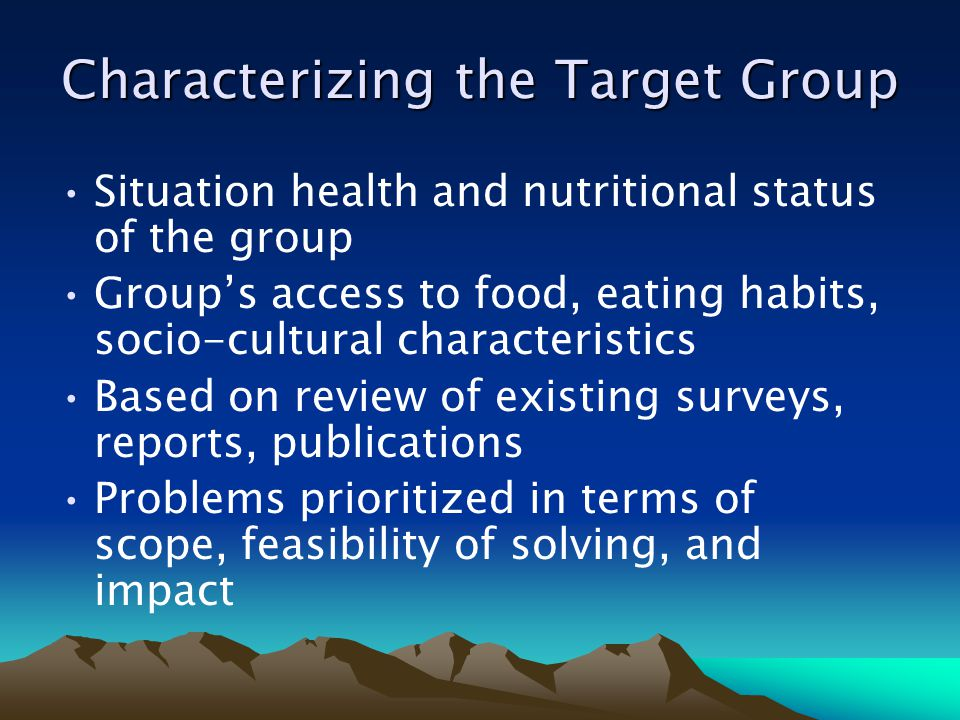 Characterizing the Target Group Situation health and nutritional status of the group Groups access to food, eating habits, socio-cultural characteristics Based on review of existing surveys, reports, publications Problems prioritized in terms of scope, feasibility of solving, and impact