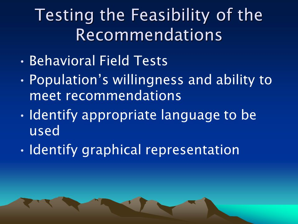 Testing the Feasibility of the Recommendations Behavioral Field Tests Populations willingness and ability to meet recommendations Identify appropriate language to be used Identify graphical representation
