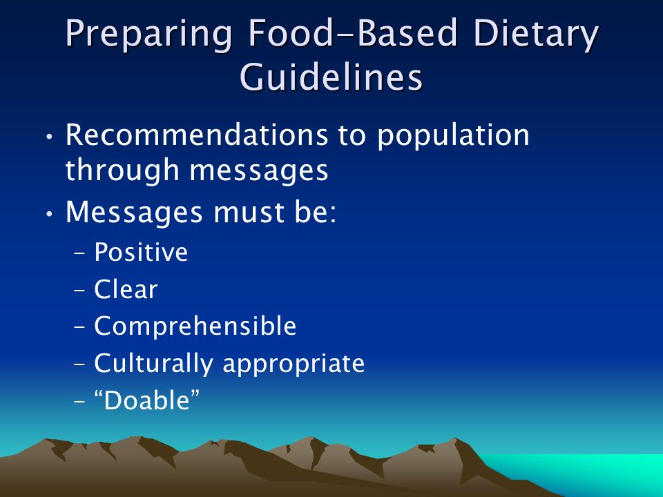 Preparing Food-Based Dietary Guidelines Recommendations to population through messages Messages must be: –Positive –Clear –Comprehensible –Culturally appropriate –Doable