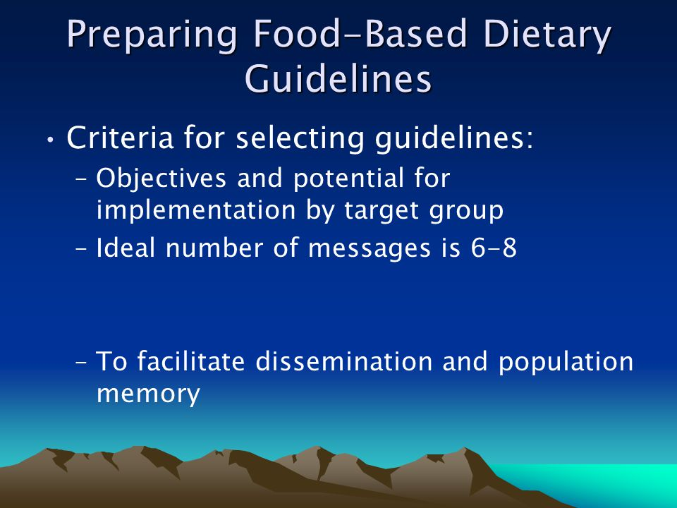 Preparing Food-Based Dietary Guidelines Criteria for selecting guidelines: –Objectives and potential for implementation by target group –Ideal number of messages is 6-8 –To facilitate dissemination and population memory