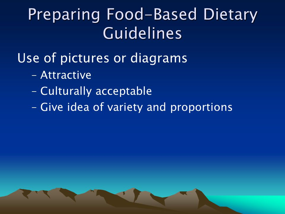 Preparing Food-Based Dietary Guidelines Use of pictures or diagrams –Attractive –Culturally acceptable –Give idea of variety and proportions