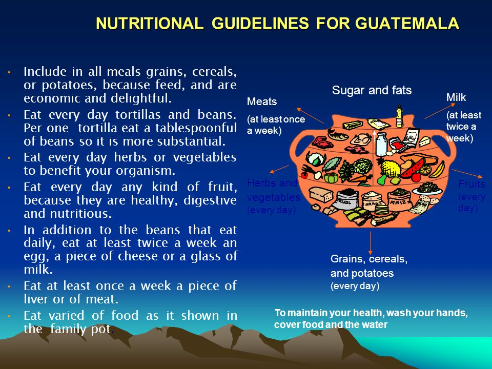 NUTRITIONAL GUIDELINES FOR GUATEMALA Include in all meals grains, cereals, or potatoes, because feed, and are economic and delightful.