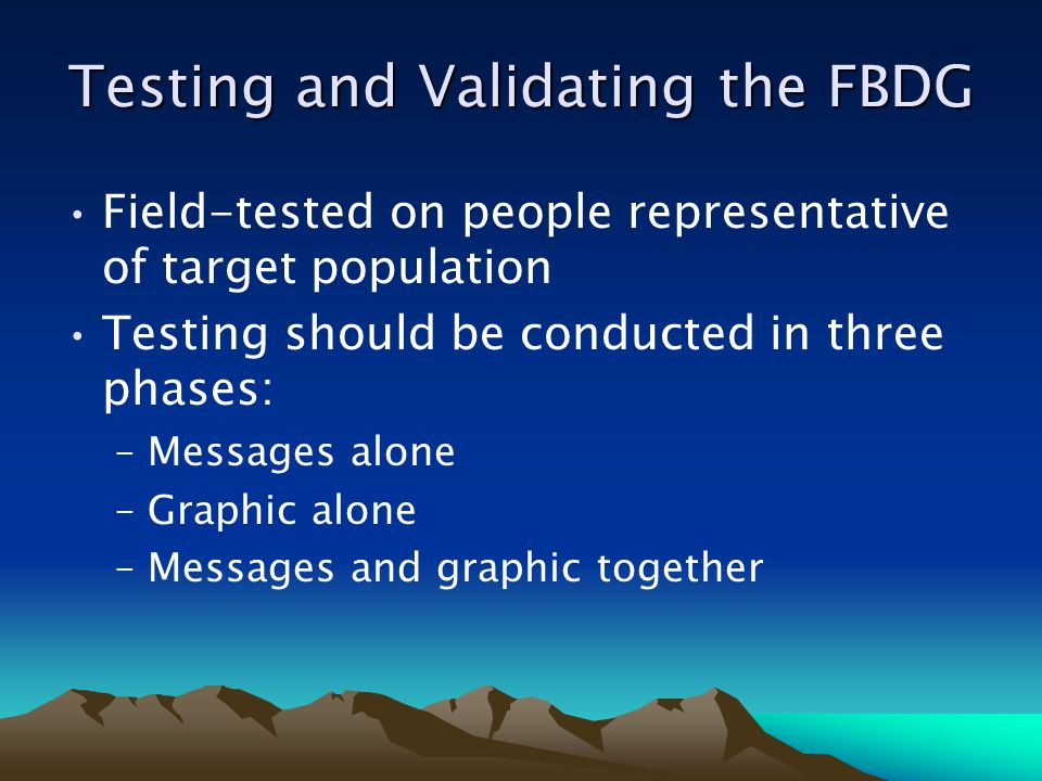 Testing and Validating the FBDG Field-tested on people representative of target population Testing should be conducted in three phases: –Messages alone –Graphic alone –Messages and graphic together