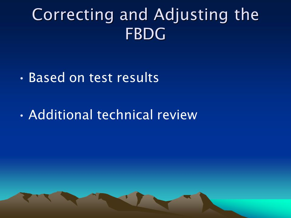 Correcting and Adjusting the FBDG Based on test results Additional technical review