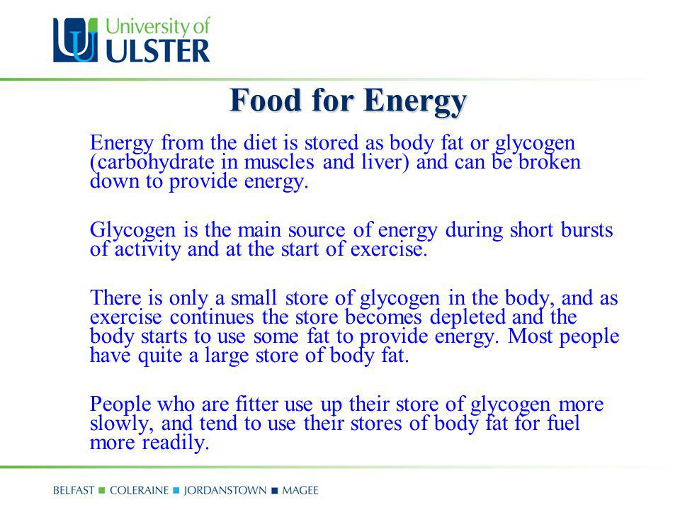 Food for Energy Energy from the diet is stored as body fat or glycogen (carbohydrate in muscles and liver) and can be broken down to provide energy. G