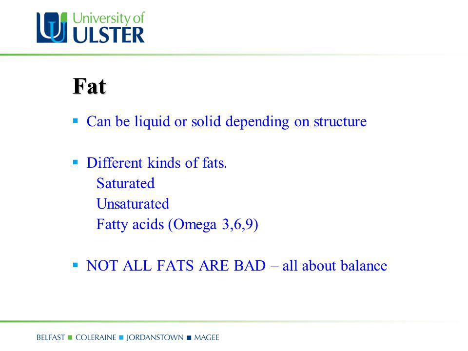 Fat Can be liquid or solid depending on structure Different kinds of fats. Saturated Unsaturated Fatty acids (Omega 3,6,9) NOT ALL FATS ARE BAD – all
