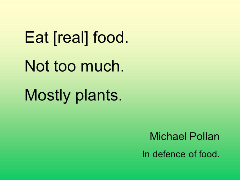 Eat [real] food. Not too much. Mostly plants. Michael Pollan In defence of food.