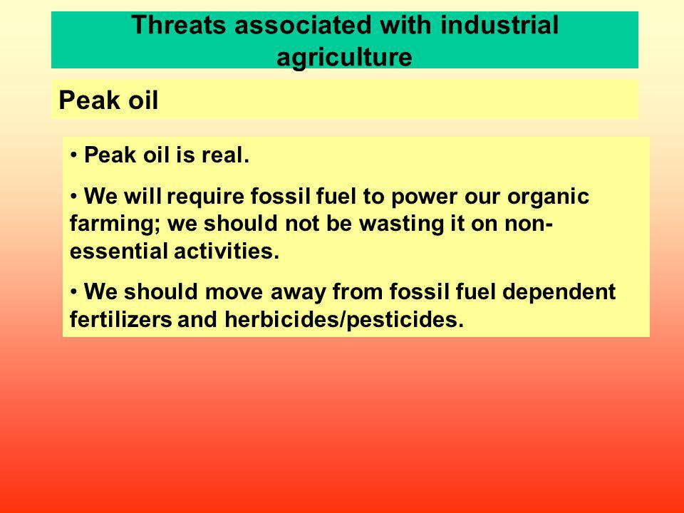 Threats associated with industrial agriculture Peak oil Peak oil is real. We will require fossil fuel to power our organic farming; we should not be w