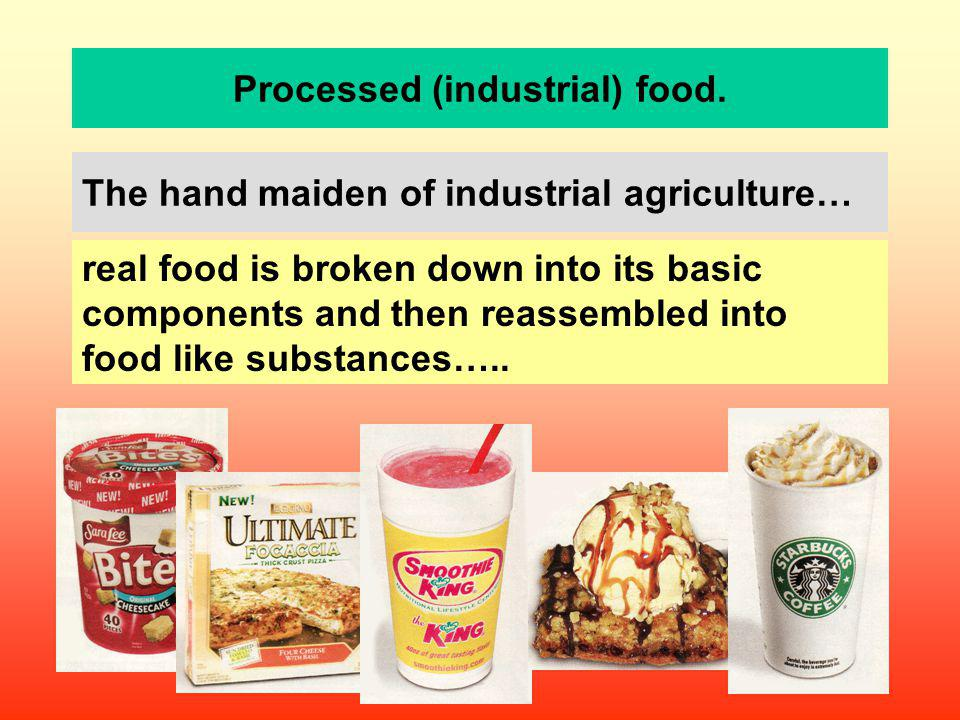 Processed (industrial) food. The hand maiden of industrial agriculture… real food is broken down into its basic components and then reassembled into f