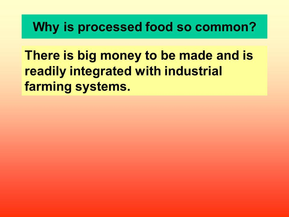 Why is processed food so common? There is big money to be made and is readily integrated with industrial farming systems.