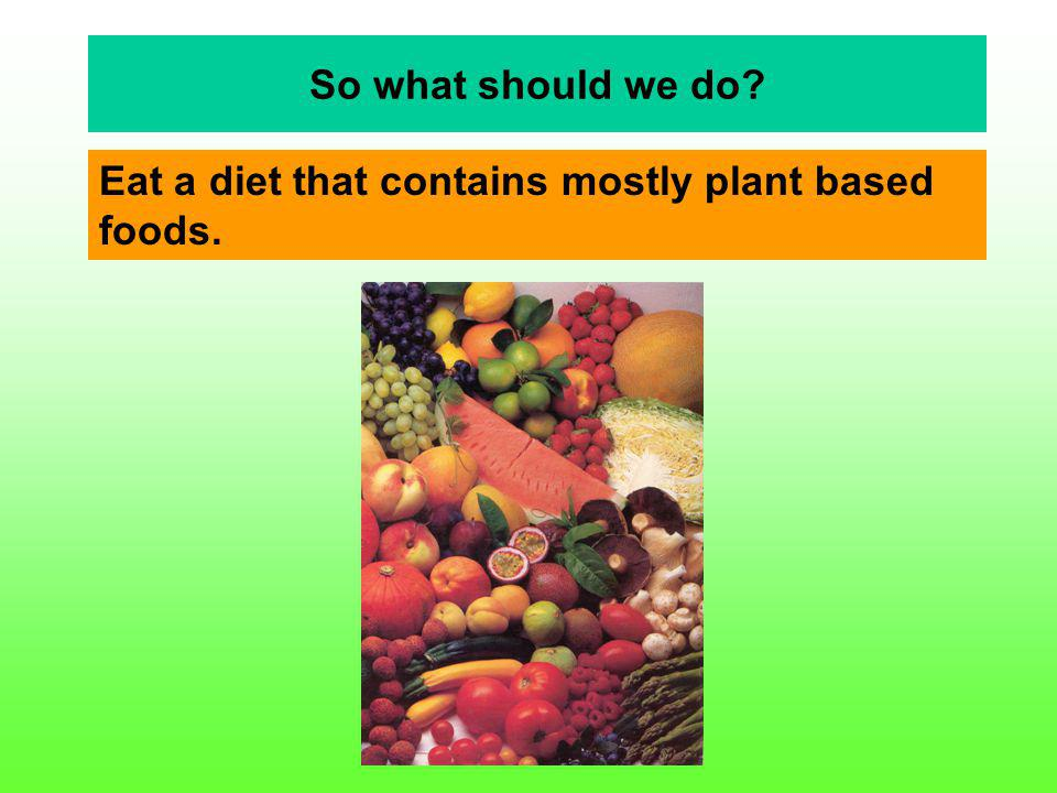 Eat a diet that contains mostly plant based foods.