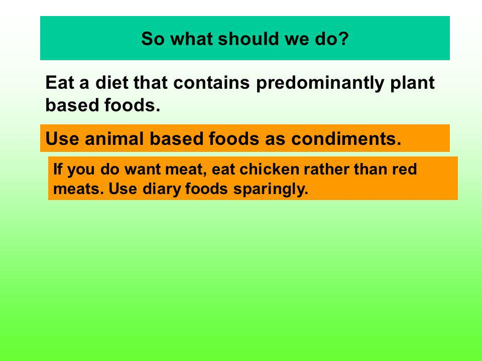 So what should we do? Eat a diet that contains predominantly plant based foods. Use animal based foods as condiments. If you do want meat, eat chicken