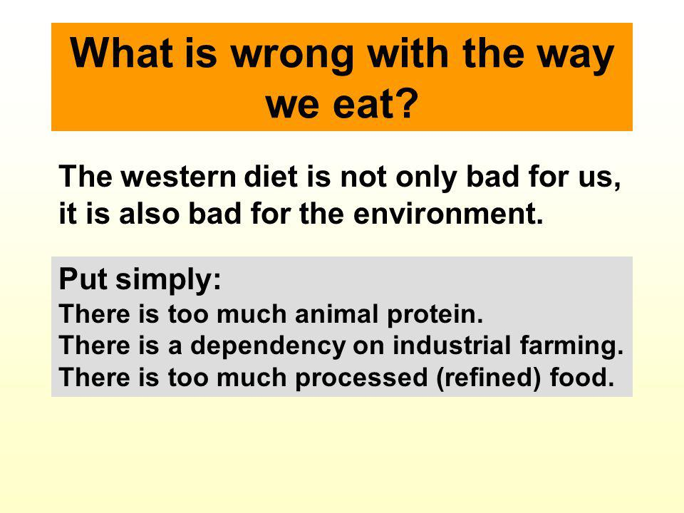 What is wrong with the way we eat? Put simply: There is too much animal protein. There is a dependency on industrial farming. There is too much proces