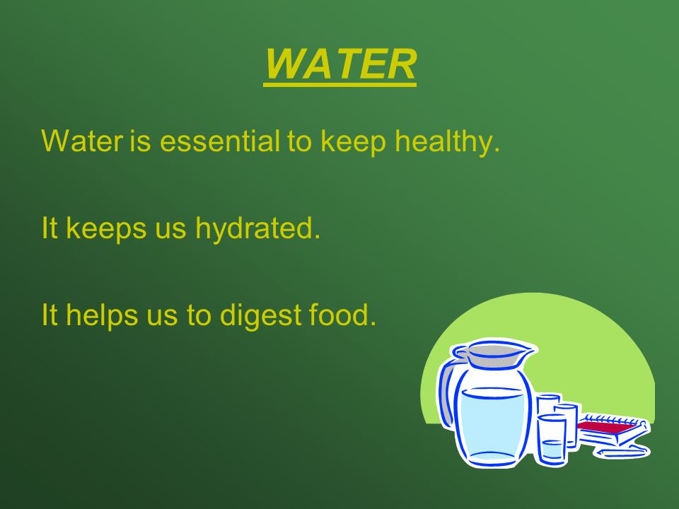 WATER Water is essential to keep healthy. It keeps us hydrated. It helps us to digest food.