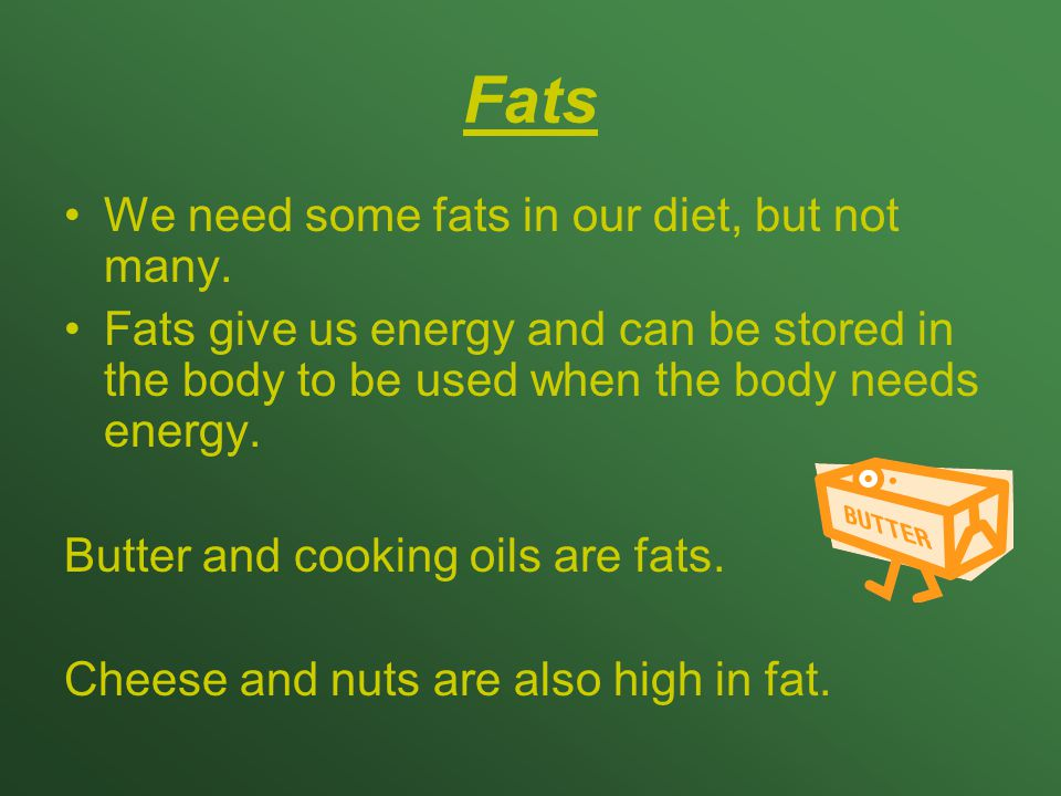 Fats We need some fats in our diet, but not many. Fats give us energy and can be stored in the body to be used when the body needs energy. Butter and