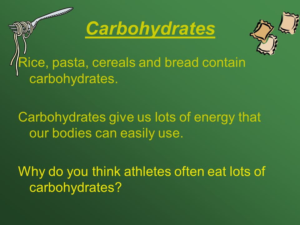 Carbohydrates Rice, pasta, cereals and bread contain carbohydrates. Carbohydrates give us lots of energy that our bodies can easily use. Why do you th
