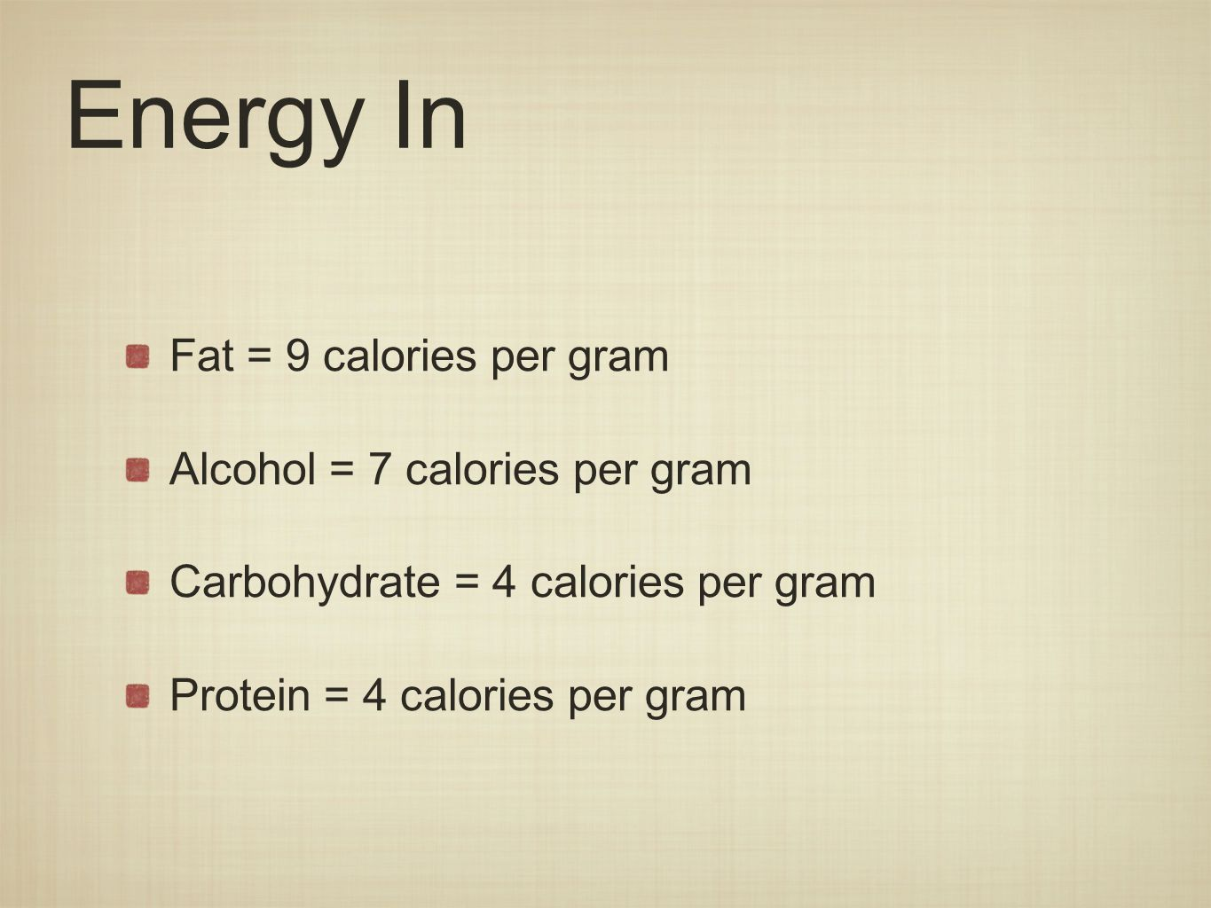 Energy In Fat = 9 calories per gram Alcohol = 7 calories per gram Carbohydrate = 4 calories per gram Protein = 4 calories per gram