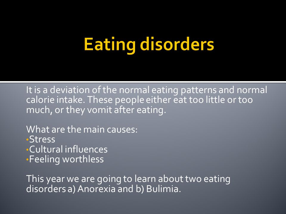 It is a deviation of the normal eating patterns and normal calorie intake. These people either eat too little or too much, or they vomit after eating.