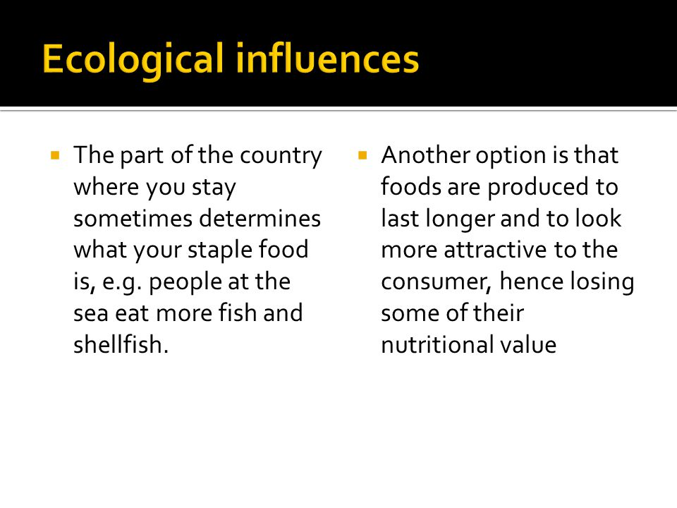 The part of the country where you stay sometimes determines what your staple food is, e.g. people at the sea eat more fish and shellfish. Another opti