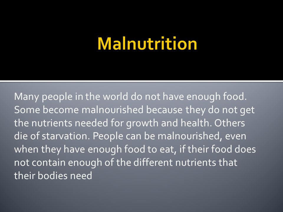 Many people in the world do not have enough food. Some become malnourished because they do not get the nutrients needed for growth and health. Others
