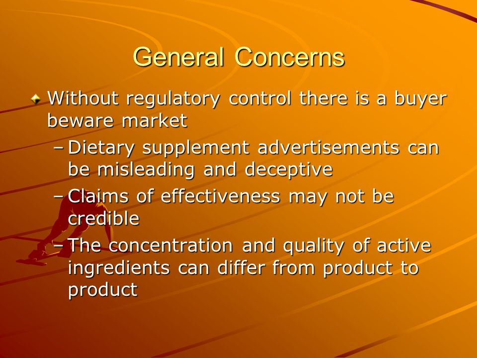 General Concerns Without regulatory control there is a buyer beware market –Dietary supplement advertisements can be misleading and deceptive –Claims of effectiveness may not be credible –The concentration and quality of active ingredients can differ from product to product