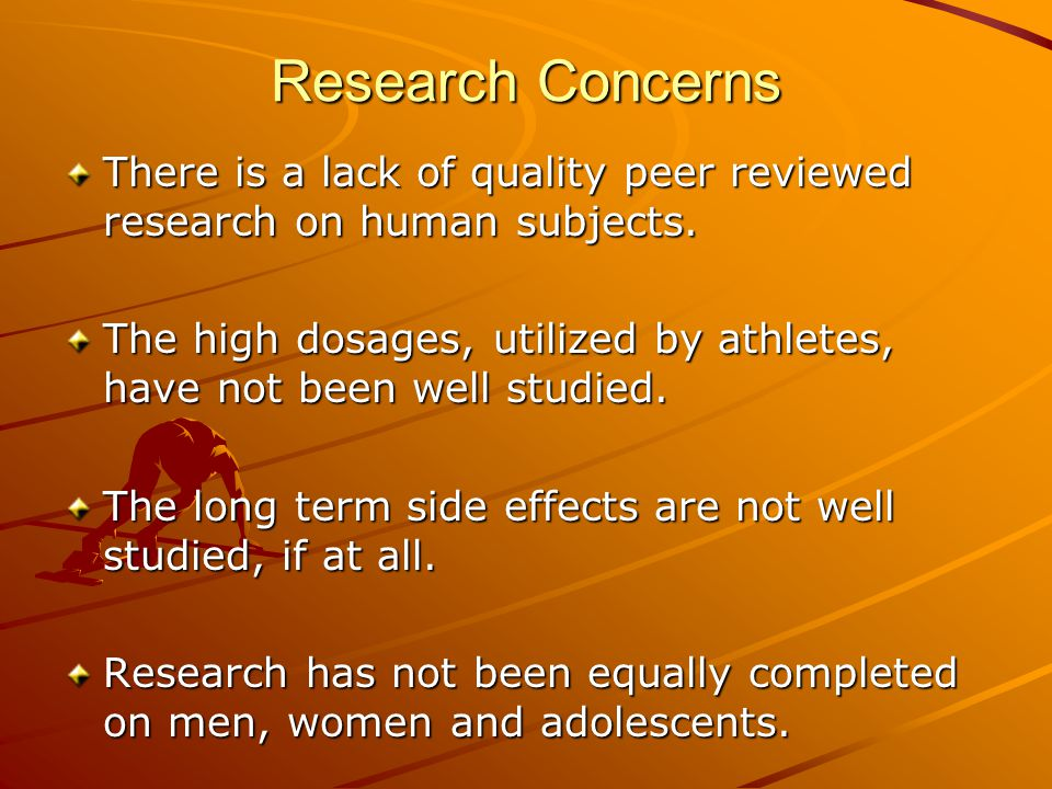 Research Concerns There is a lack of quality peer reviewed research on human subjects. The high dosages, utilized by athletes, have not been well stud