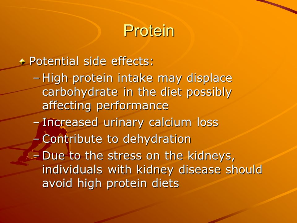 Protein Potential side effects: –High protein intake may displace carbohydrate in the diet possibly affecting performance –Increased urinary calcium l