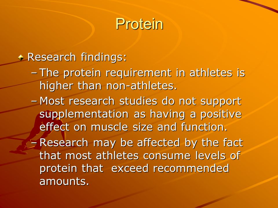 Protein Research findings: –The protein requirement in athletes is higher than non-athletes. –Most research studies do not support supplementation as