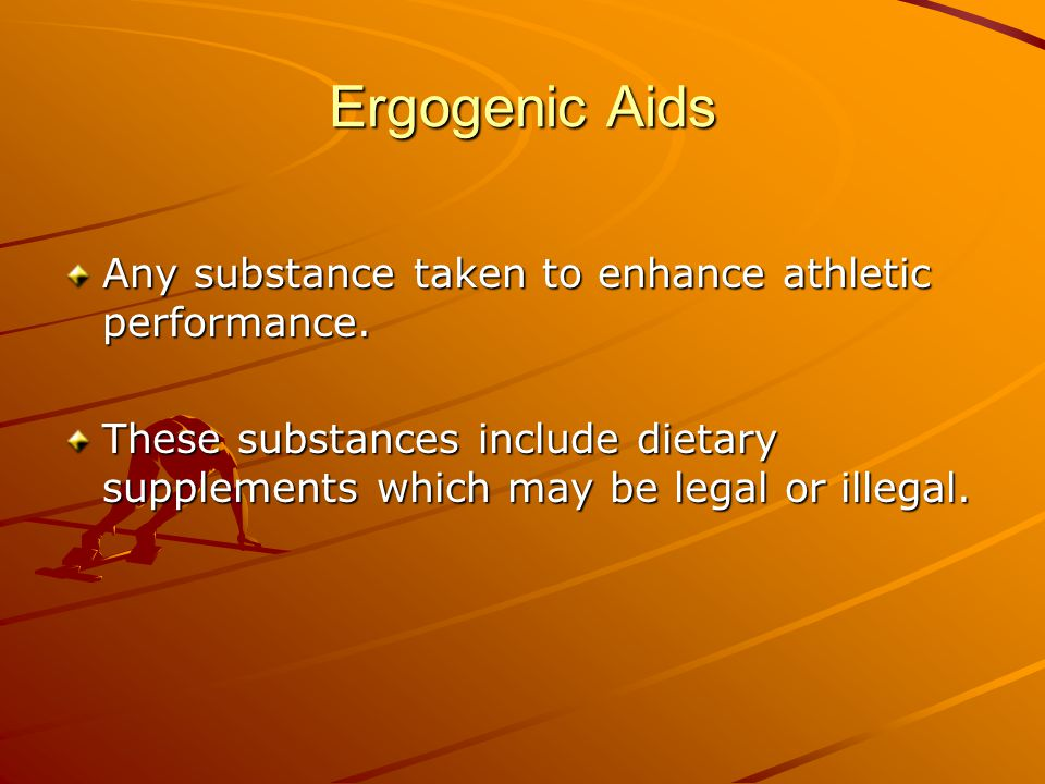Ergogenic Aids Any substance taken to enhance athletic performance. These substances include dietary supplements which may be legal or illegal.