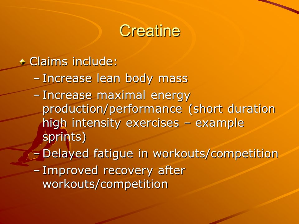 Creatine Claims include: –Increase lean body mass –Increase maximal energy production/performance (short duration high intensity exercises – example sprints) –Delayed fatigue in workouts/competition –Improved recovery after workouts/competition