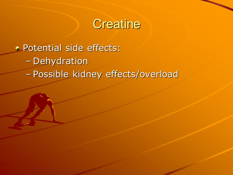 Creatine Potential side effects: –Dehydration –Possible kidney effects/overload