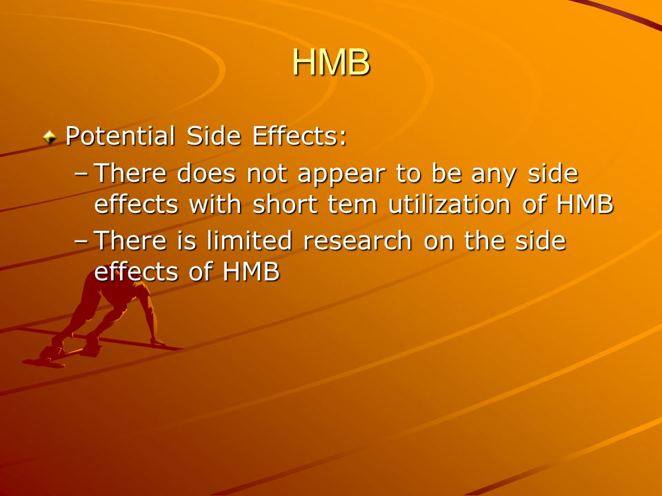 HMB Potential Side Effects: –There does not appear to be any side effects with short tem utilization of HMB –There is limited research on the side effects of HMB