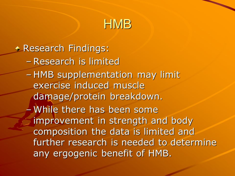 HMB Research Findings: –Research is limited –HMB supplementation may limit exercise induced muscle damage/protein breakdown. –While there has been som