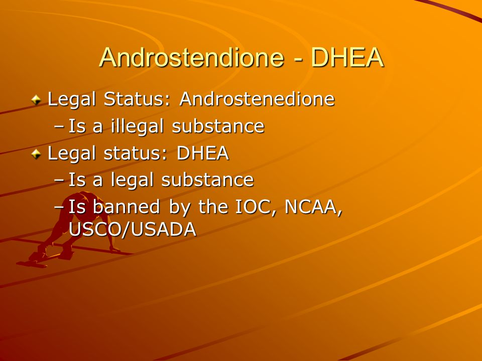 Androstendione - DHEA Legal Status: Androstenedione –Is a illegal substance Legal status: DHEA –Is a legal substance –Is banned by the IOC, NCAA, USCO/USADA