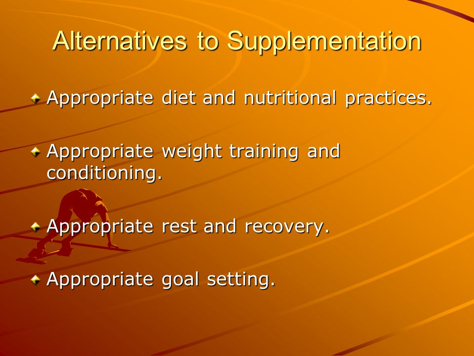Alternatives to Supplementation Appropriate diet and nutritional practices. Appropriate weight training and conditioning. Appropriate rest and recover