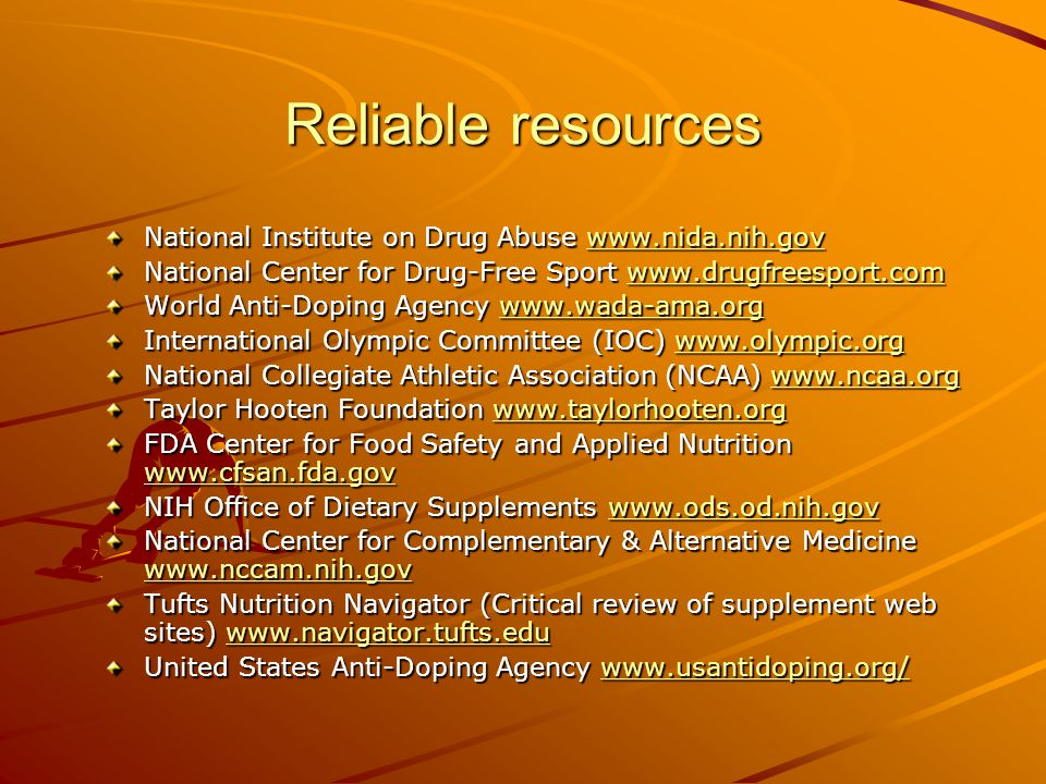 Reliable resources National Institute on Drug Abuse www.nida.nih.gov www.nida.nih.gov National Center for Drug-Free Sport www.drugfreesport.com www.drugfreesport.com World Anti-Doping Agency www.wada-ama.org www.wada-ama.org International Olympic Committee (IOC) www.olympic.org www.olympic.org National Collegiate Athletic Association (NCAA) www.ncaa.org www.ncaa.org Taylor Hooten Foundation www.taylorhooten.org www.taylorhooten.org FDA Center for Food Safety and Applied Nutrition www.cfsan.fda.gov www.cfsan.fda.gov NIH Office of Dietary Supplements www.ods.od.nih.gov www.ods.od.nih.gov National Center for Complementary & Alternative Medicine www.nccam.nih.gov www.nccam.nih.gov Tufts Nutrition Navigator (Critical review of supplement web sites) www.navigator.tufts.edu www.navigator.tufts.edu United States Anti-Doping Agency www.usantidoping.org/ www.usantidoping.org/