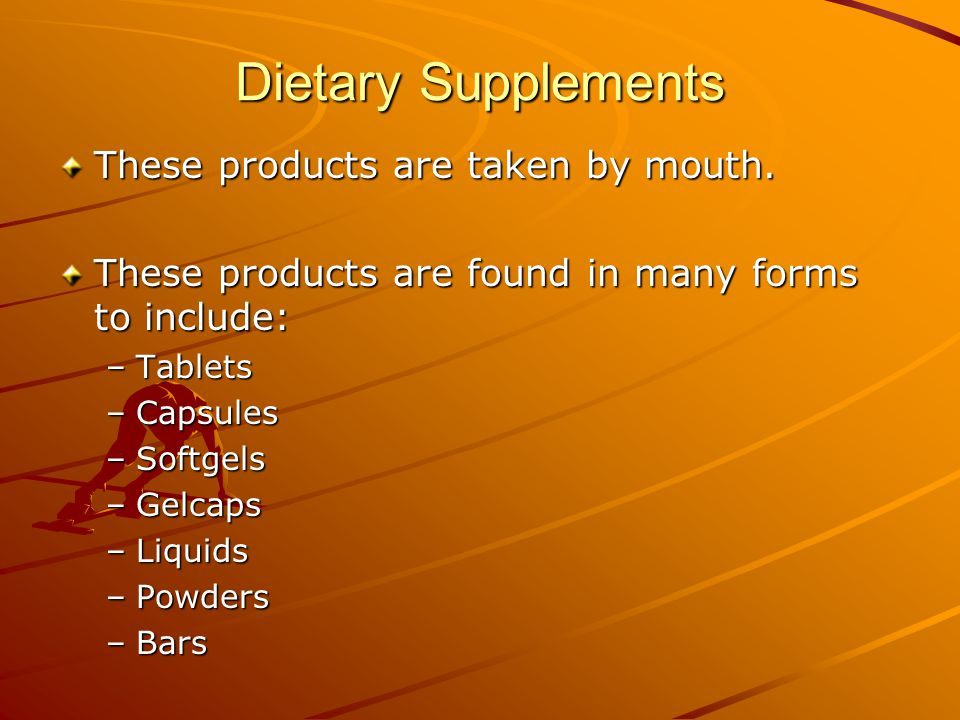 Dietary Supplements These products are taken by mouth. These products are found in many forms to include: –Tablets –Capsules –Softgels –Gelcaps –Liqui
