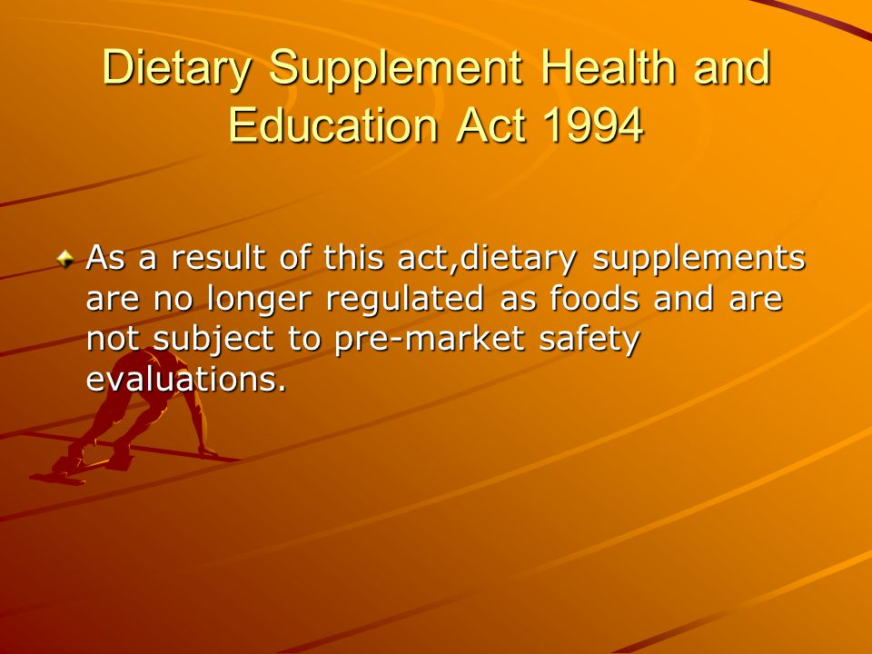 Dietary Supplement Health and Education Act 1994 As a result of this act,dietary supplements are no longer regulated as foods and are not subject to p