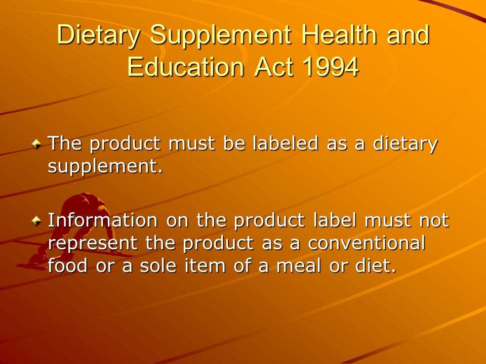 Dietary Supplement Health and Education Act 1994 The product must be labeled as a dietary supplement.