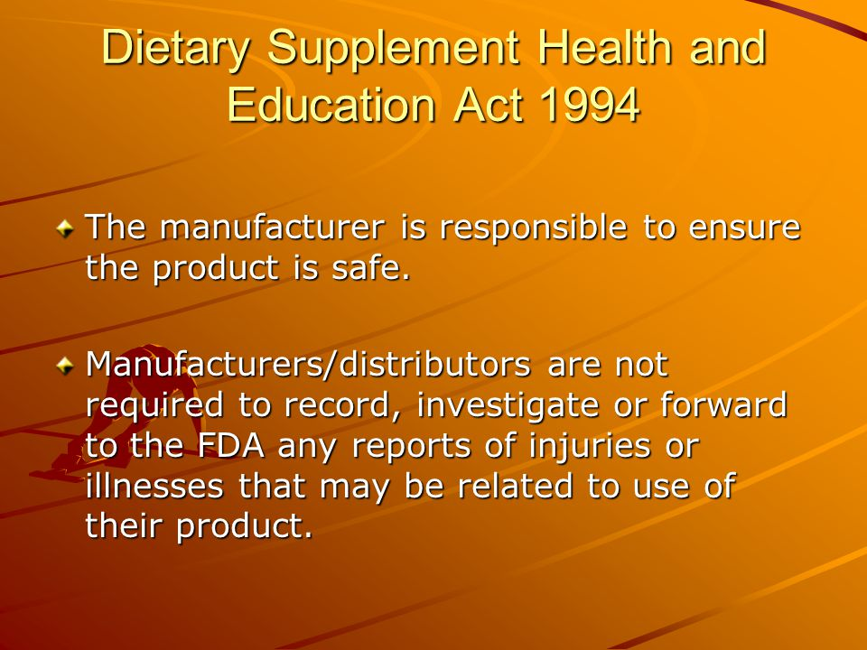 Dietary Supplement Health and Education Act 1994 The manufacturer is responsible to ensure the product is safe.