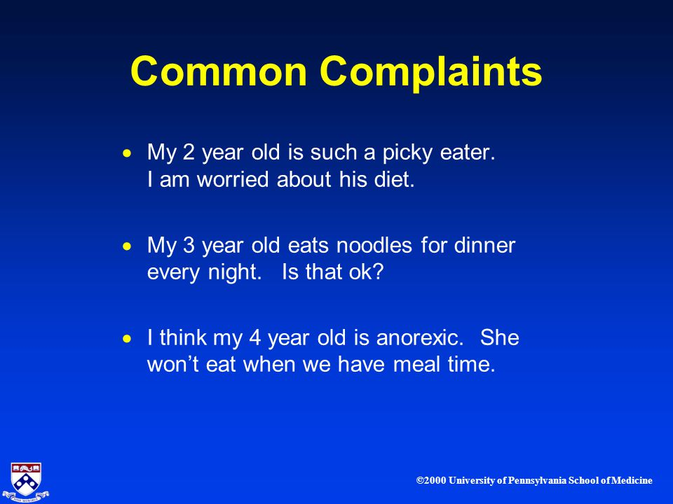 ©2000 University of Pennsylvania School of Medicine Common Complaints My 2 year old is such a picky eater.