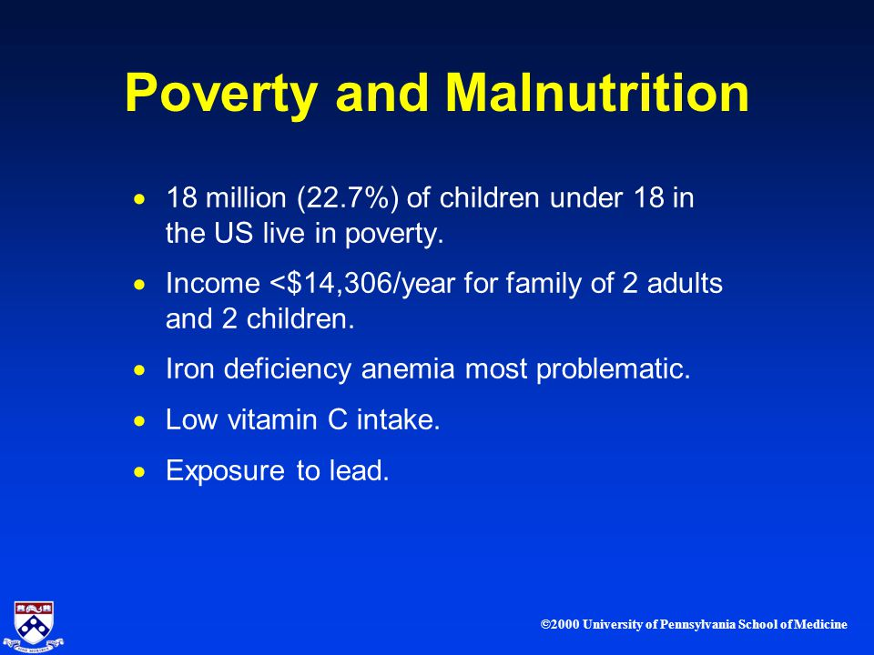 ©2000 University of Pennsylvania School of Medicine Poverty and Malnutrition 18 million (22.7%) of children under 18 in the US live in poverty.