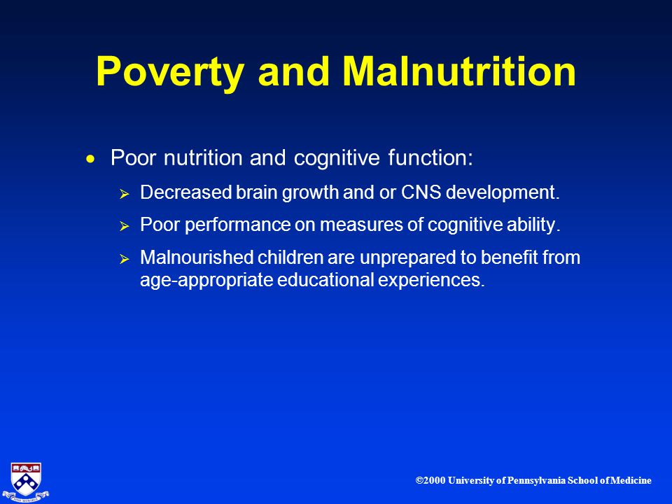 ©2000 University of Pennsylvania School of Medicine Poverty and Malnutrition Poor nutrition and cognitive function: Decreased brain growth and or CNS development.