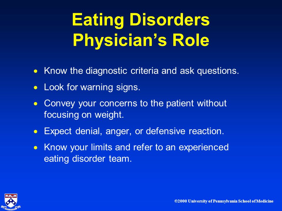 ©2000 University of Pennsylvania School of Medicine Eating Disorders Physicians Role Know the diagnostic criteria and ask questions.
