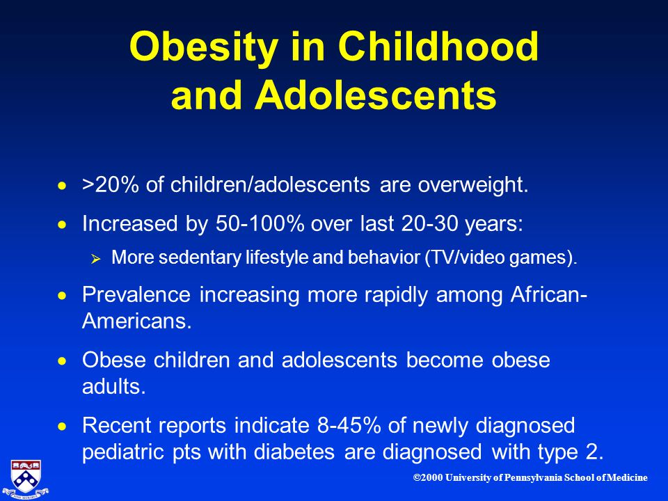 ©2000 University of Pennsylvania School of Medicine Obesity in Childhood and Adolescents >20% of children/adolescents are overweight.