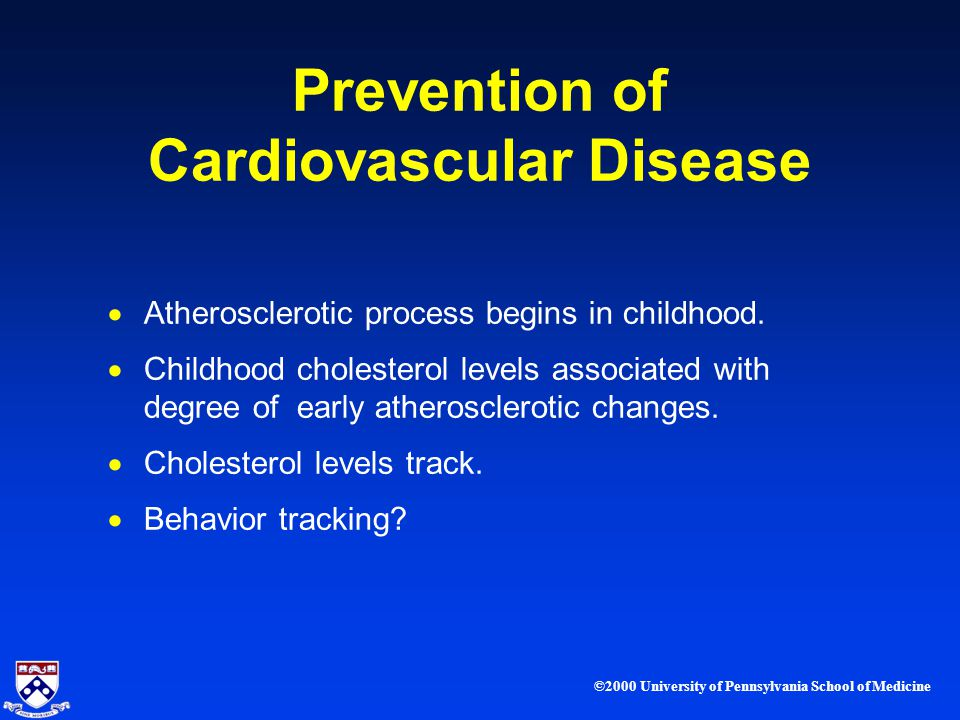 ©2000 University of Pennsylvania School of Medicine Prevention of Cardiovascular Disease Atherosclerotic process begins in childhood.
